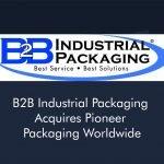Top Packaging Distributor B2B Industrial Packaging Acquires Pioneer Packaging Worldwide
